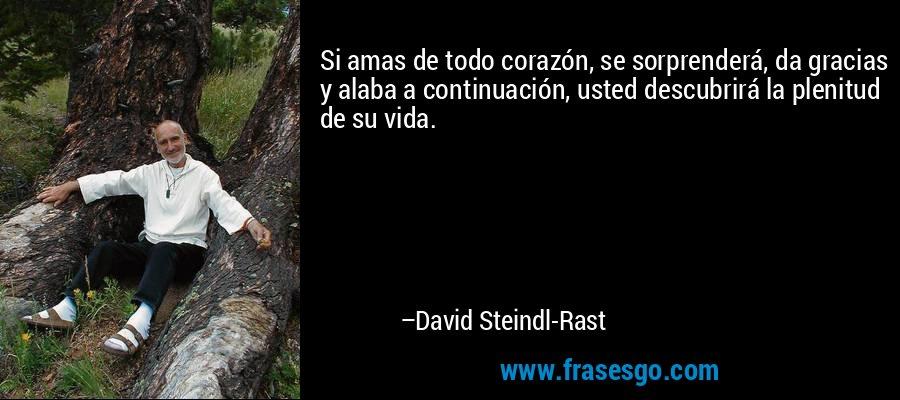 Si amas de todo corazón, se sorprenderá, da gracias y alaba a continuación, usted descubrirá la plenitud de su vida. – David Steindl-Rast