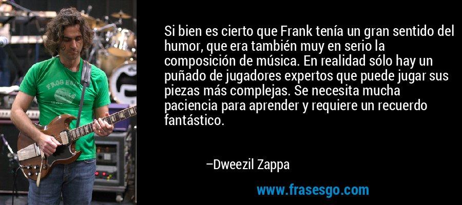 Si bien es cierto que Frank tenía un gran sentido del humor, que era también muy en serio la composición de música. En realidad sólo hay un puñado de jugadores expertos que puede jugar sus piezas más complejas. Se necesita mucha paciencia para aprender y requiere un recuerdo fantástico. – Dweezil Zappa