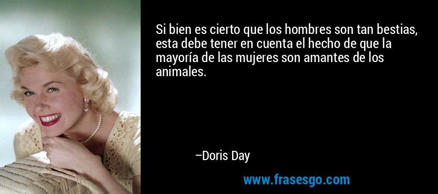 Si bien es cierto que los hombres son tan bestias, esta debe tener en cuenta el hecho de que la mayoría de las mujeres son amantes de los animales. – Doris Day