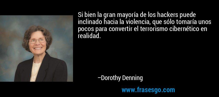 Si bien la gran mayoría de los hackers puede inclinado hacia la violencia, que sólo tomaría unos pocos para convertir el terrorismo cibernético en realidad. – Dorothy Denning