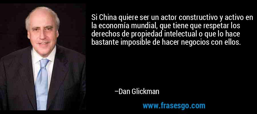 Si China quiere ser un actor constructivo y activo en la economía mundial, que tiene que respetar los derechos de propiedad intelectual o que lo hace bastante imposible de hacer negocios con ellos. – Dan Glickman