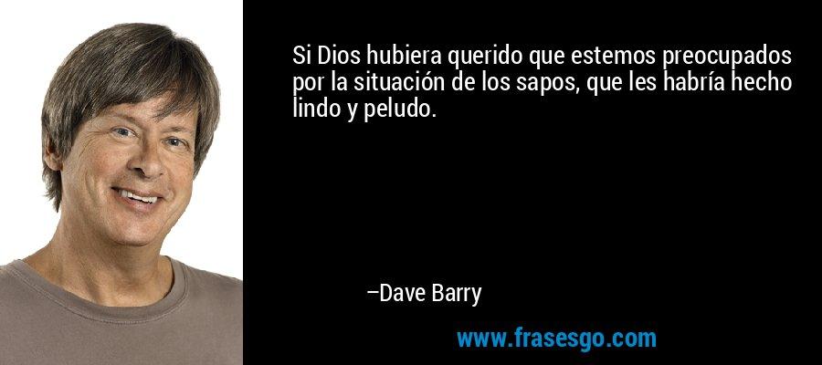 Si Dios hubiera querido que estemos preocupados por la situación de los sapos, que les habría hecho lindo y peludo. – Dave Barry