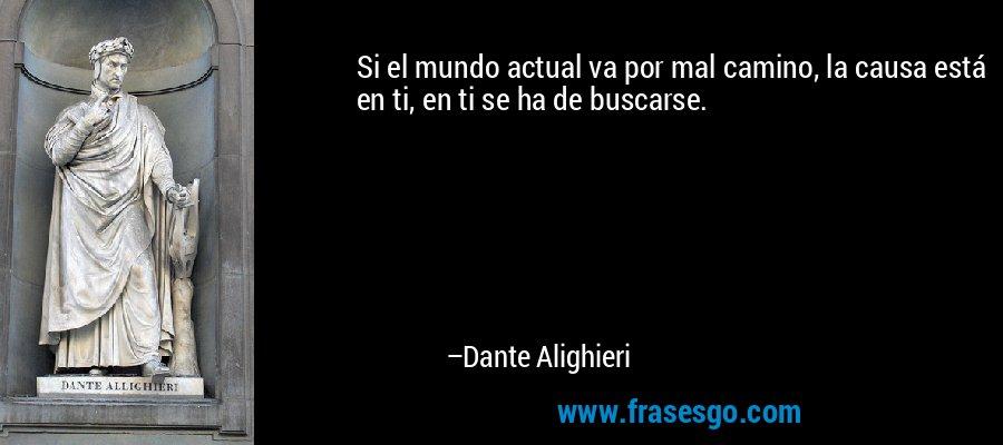 Si el mundo actual va por mal camino, la causa está en ti, en ti se ha de buscarse. – Dante Alighieri