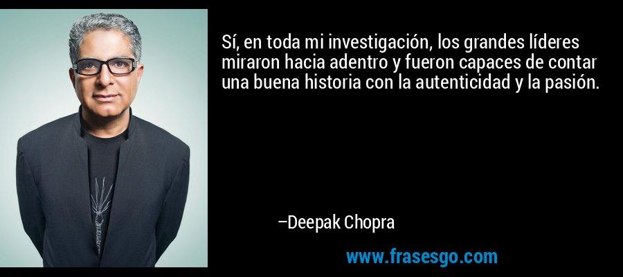 Sí, en toda mi investigación, los grandes líderes miraron hacia adentro y fueron capaces de contar una buena historia con la autenticidad y la pasión. – Deepak Chopra