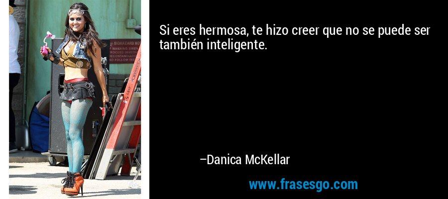 Si eres hermosa, te hizo creer que no se puede ser también inteligente. – Danica McKellar
