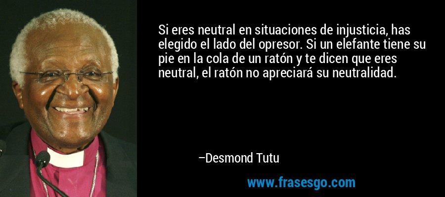 Si eres neutral en situaciones de injusticia, has elegido el lado del opresor. Si un elefante tiene su pie en la cola de un ratón y te dicen que eres neutral, el ratón no apreciará su neutralidad. – Desmond Tutu