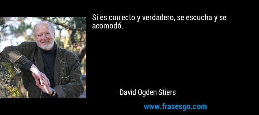 Si es correcto y verdadero, se escucha y se acomodó. – David Ogden Stiers