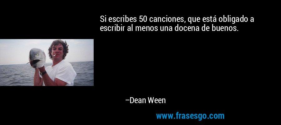 Si escribes 50 canciones, que está obligado a escribir al menos una docena de buenos. – Dean Ween