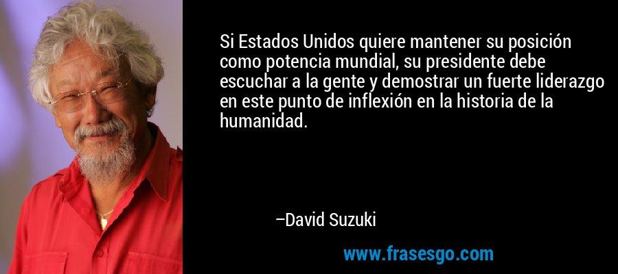 Si Estados Unidos quiere mantener su posición como potencia mundial, su presidente debe escuchar a la gente y demostrar un fuerte liderazgo en este punto de inflexión en la historia de la humanidad. – David Suzuki