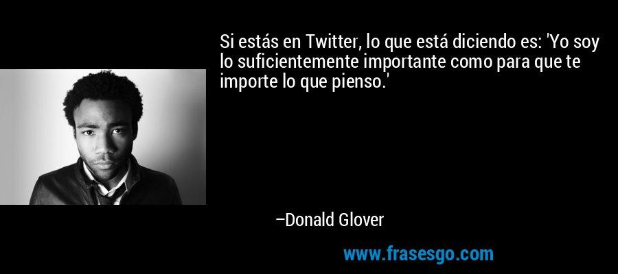 Si estás en Twitter, lo que está diciendo es: 'Yo soy lo suficientemente importante como para que te importe lo que pienso.' – Donald Glover