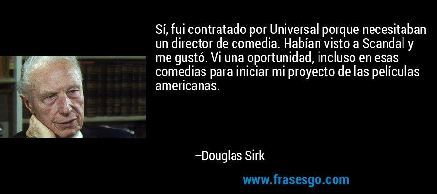 Sí, fui contratado por Universal porque necesitaban un director de comedia. Habían visto a Scandal y me gustó. Vi una oportunidad, incluso en esas comedias para iniciar mi proyecto de las películas americanas. – Douglas Sirk