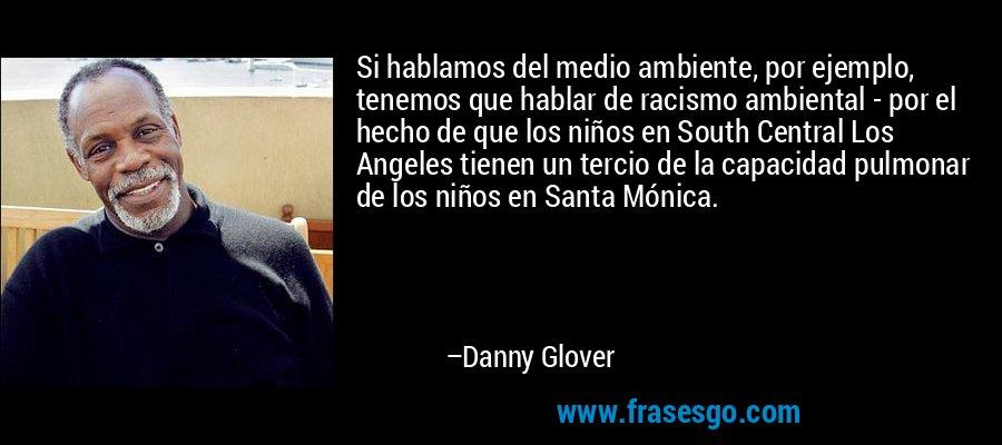 Si hablamos del medio ambiente, por ejemplo, tenemos que hablar de racismo ambiental - por el hecho de que los niños en South Central Los Angeles tienen un tercio de la capacidad pulmonar de los niños en Santa Mónica. – Danny Glover