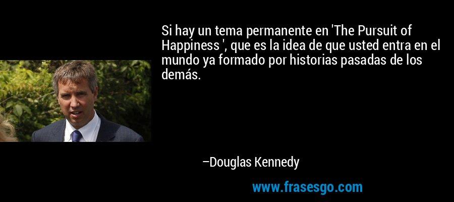 Si hay un tema permanente en 'The Pursuit of Happiness ', que es la idea de que usted entra en el mundo ya formado por historias pasadas de los demás. – Douglas Kennedy