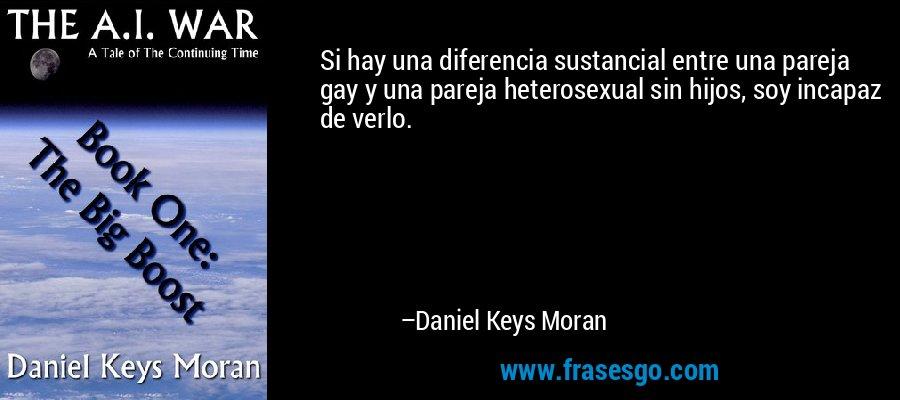 Si hay una diferencia sustancial entre una pareja gay y una pareja heterosexual sin hijos, soy incapaz de verlo. – Daniel Keys Moran