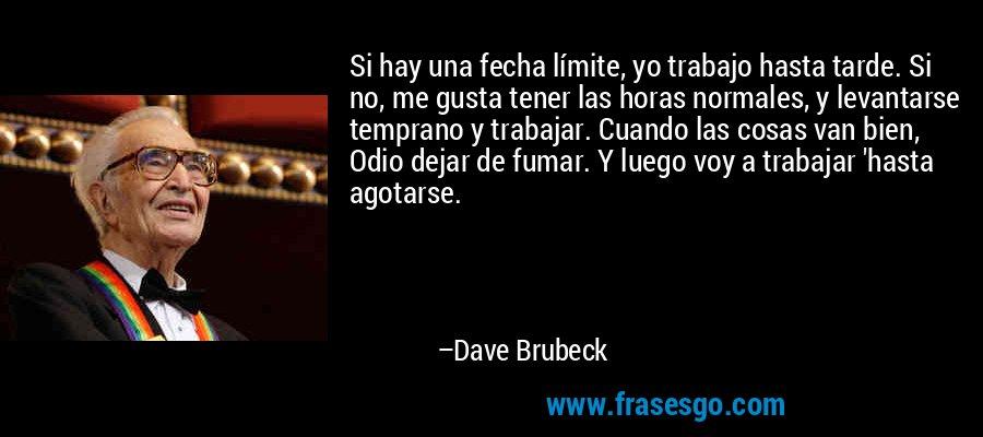 Si hay una fecha límite, yo trabajo hasta tarde. Si no, me gusta tener las horas normales, y levantarse temprano y trabajar. Cuando las cosas van bien, Odio dejar de fumar. Y luego voy a trabajar 'hasta agotarse. – Dave Brubeck