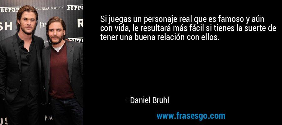 Si juegas un personaje real que es famoso y aún con vida, le resultará más fácil si tienes la suerte de tener una buena relación con ellos. – Daniel Bruhl