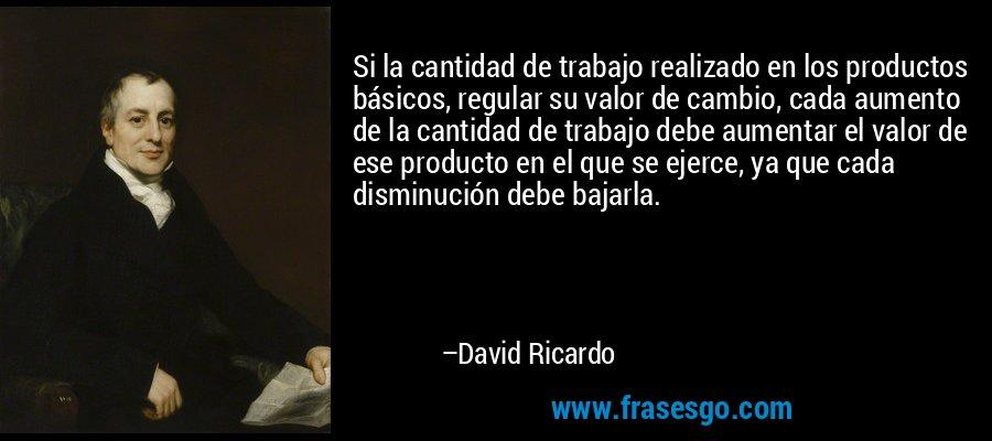 Si la cantidad de trabajo realizado en los productos básicos, regular su valor de cambio, cada aumento de la cantidad de trabajo debe aumentar el valor de ese producto en el que se ejerce, ya que cada disminución debe bajarla. – David Ricardo
