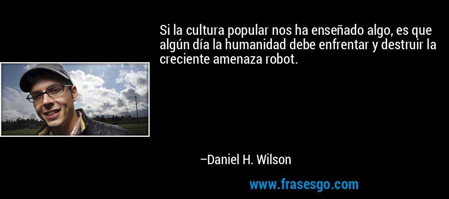Si la cultura popular nos ha enseñado algo, es que algún día la humanidad debe enfrentar y destruir la creciente amenaza robot. – Daniel H. Wilson