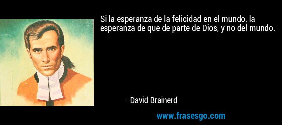 Si la esperanza de la felicidad en el mundo, la esperanza de que de parte de Dios, y no del mundo. – David Brainerd