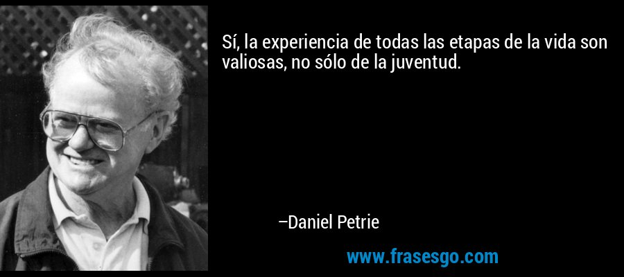 Sí, la experiencia de todas las etapas de la vida son valiosas, no sólo de la juventud. – Daniel Petrie