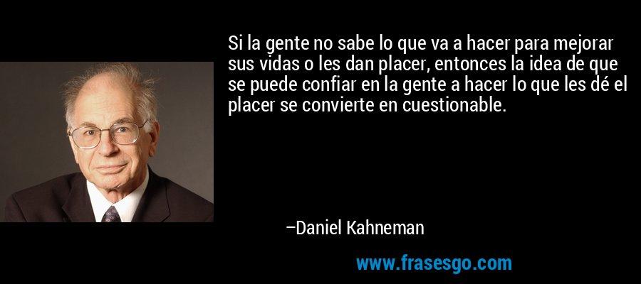 Si la gente no sabe lo que va a hacer para mejorar sus vidas o les dan placer, entonces la idea de que se puede confiar en la gente a hacer lo que les dé el placer se convierte en cuestionable. – Daniel Kahneman