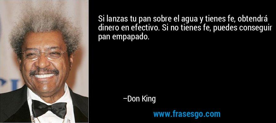 Si lanzas tu pan sobre el agua y tienes fe, obtendrá dinero en efectivo. Si no tienes fe, puedes conseguir pan empapado. – Don King
