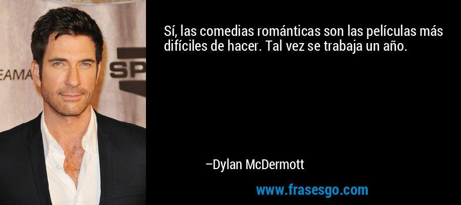 Sí, las comedias románticas son las películas más difíciles de hacer. Tal vez se trabaja un año. – Dylan McDermott