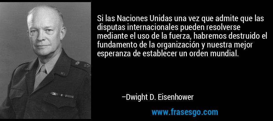 Si las Naciones Unidas una vez que admite que las disputas internacionales pueden resolverse mediante el uso de la fuerza, habremos destruido el fundamento de la organización y nuestra mejor esperanza de establecer un orden mundial. – Dwight D. Eisenhower