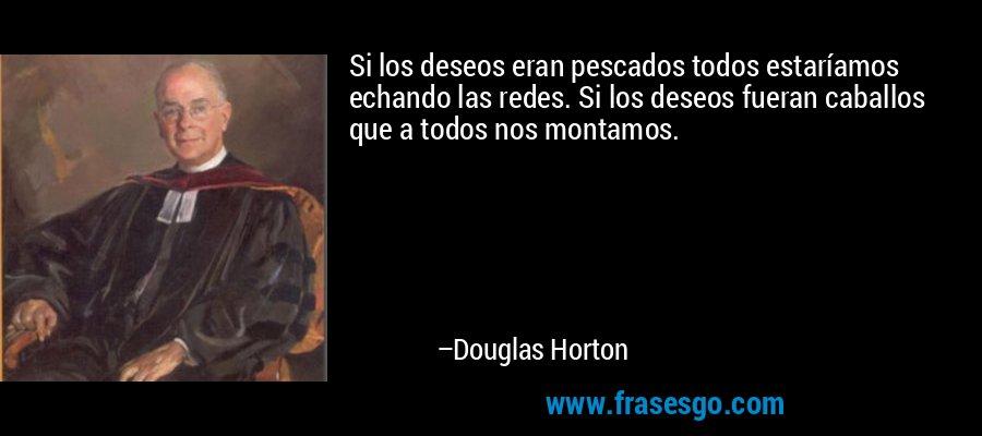 Si los deseos eran pescados todos estaríamos echando las redes. Si los deseos fueran caballos que a todos nos montamos. – Douglas Horton