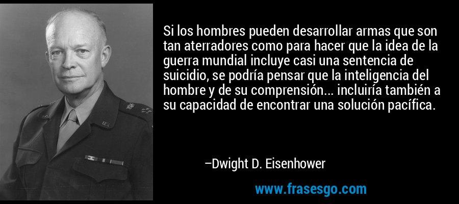 Si los hombres pueden desarrollar armas que son tan aterradores como para hacer que la idea de la guerra mundial incluye casi una sentencia de suicidio, se podría pensar que la inteligencia del hombre y de su comprensión... incluiría también a su capacidad de encontrar una solución pacífica. – Dwight D. Eisenhower
