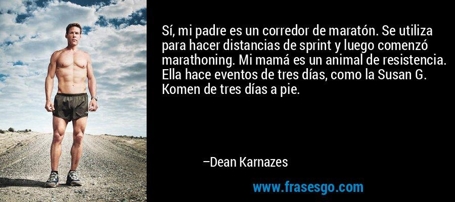 Sí, mi padre es un corredor de maratón. Se utiliza para hacer distancias de sprint y luego comenzó marathoning. Mi mamá es un animal de resistencia. Ella hace eventos de tres días, como la Susan G. Komen de tres días a pie. – Dean Karnazes
