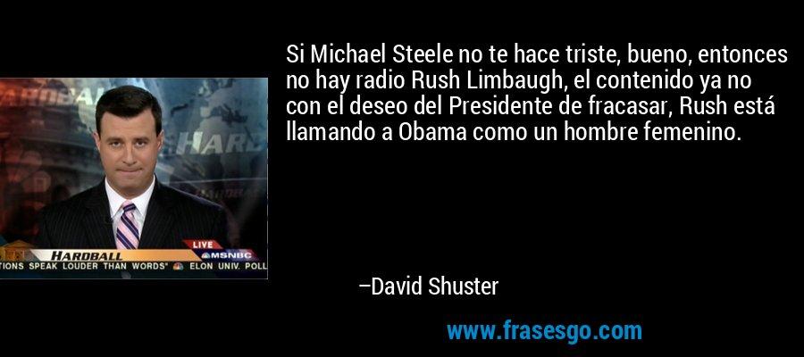 Si Michael Steele no te hace triste, bueno, entonces no hay radio Rush Limbaugh, el contenido ya no con el deseo del Presidente de fracasar, Rush está llamando a Obama como un hombre femenino. – David Shuster