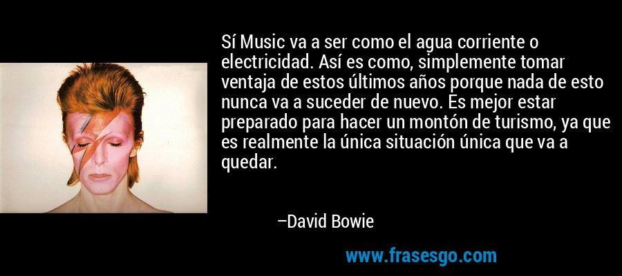 Sí Music va a ser como el agua corriente o electricidad. Así es como, simplemente tomar ventaja de estos últimos años porque nada de esto nunca va a suceder de nuevo. Es mejor estar preparado para hacer un montón de turismo, ya que es realmente la única situación única que va a quedar. – David Bowie