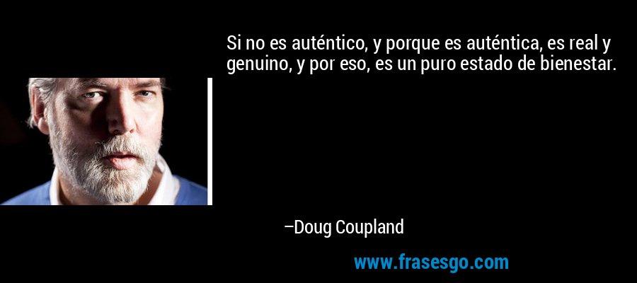 Si no es auténtico, y porque es auténtica, es real y genuino, y por eso, es un puro estado de bienestar. – Doug Coupland