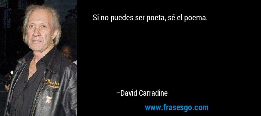 Si no puedes ser poeta, sé el poema. – David Carradine