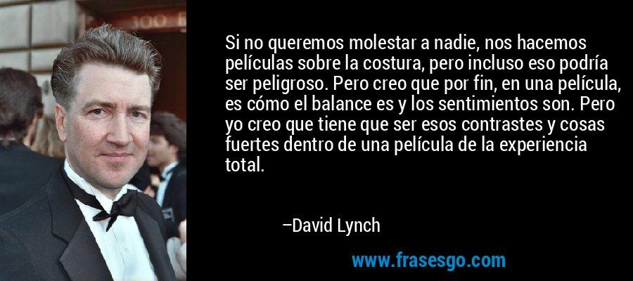 Si no queremos molestar a nadie, nos hacemos películas sobre la costura, pero incluso eso podría ser peligroso. Pero creo que por fin, en una película, es cómo el balance es y los sentimientos son. Pero yo creo que tiene que ser esos contrastes y cosas fuertes dentro de una película de la experiencia total. – David Lynch