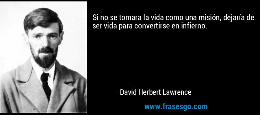 Si no se tomara la vida como una misión, dejaría de ser vida para convertirse en infierno. – David Herbert Lawrence