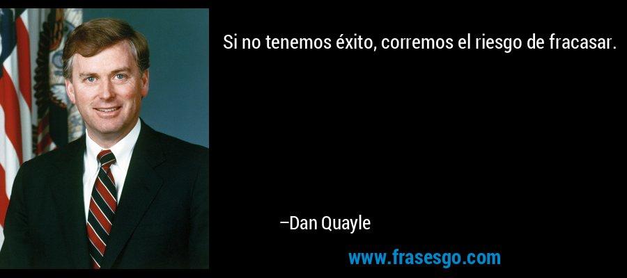 Si no tenemos éxito, corremos el riesgo de fracasar. – Dan Quayle