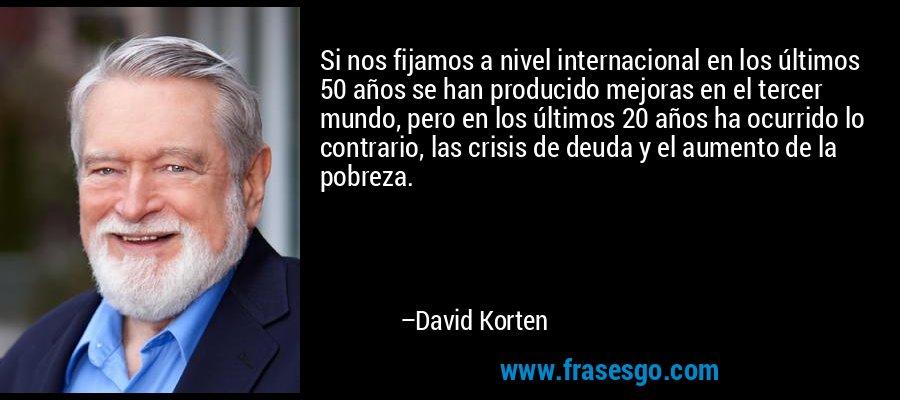 Si nos fijamos a nivel internacional en los últimos 50 años se han producido mejoras en el tercer mundo, pero en los últimos 20 años ha ocurrido lo contrario, las crisis de deuda y el aumento de la pobreza. – David Korten