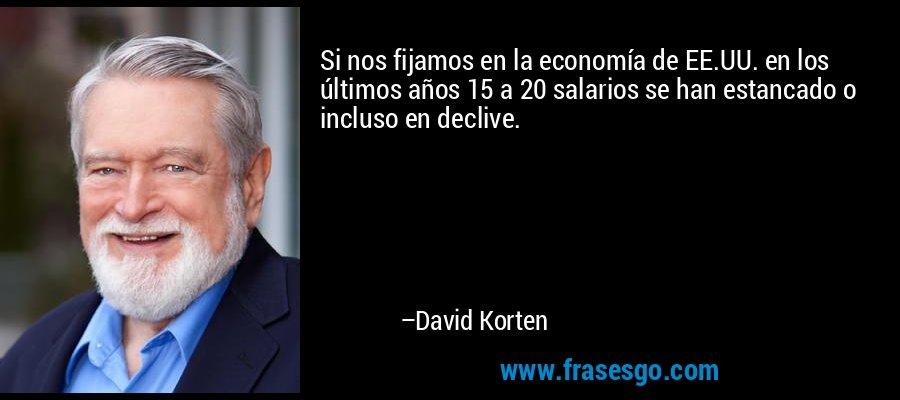 Si nos fijamos en la economía de EE.UU. en los últimos años 15 a 20 salarios se han estancado o incluso en declive. – David Korten