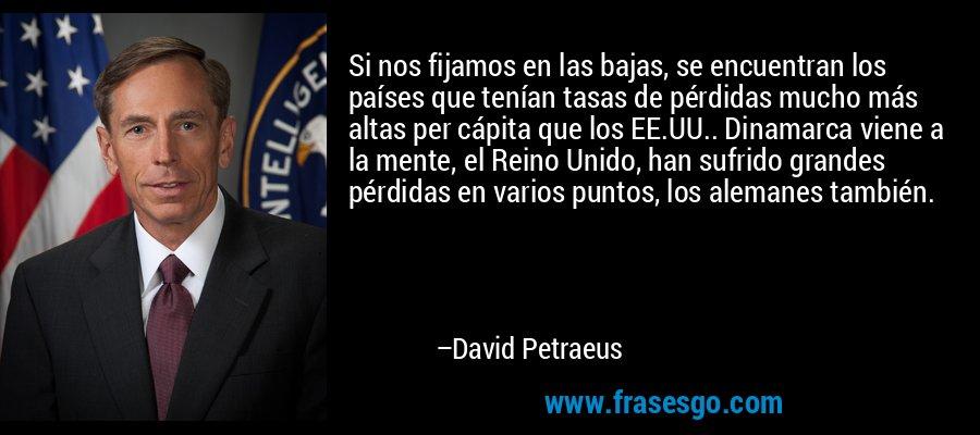 Si nos fijamos en las bajas, se encuentran los países que tenían tasas de pérdidas mucho más altas per cápita que los EE.UU.. Dinamarca viene a la mente, el Reino Unido, han sufrido grandes pérdidas en varios puntos, los alemanes también. – David Petraeus