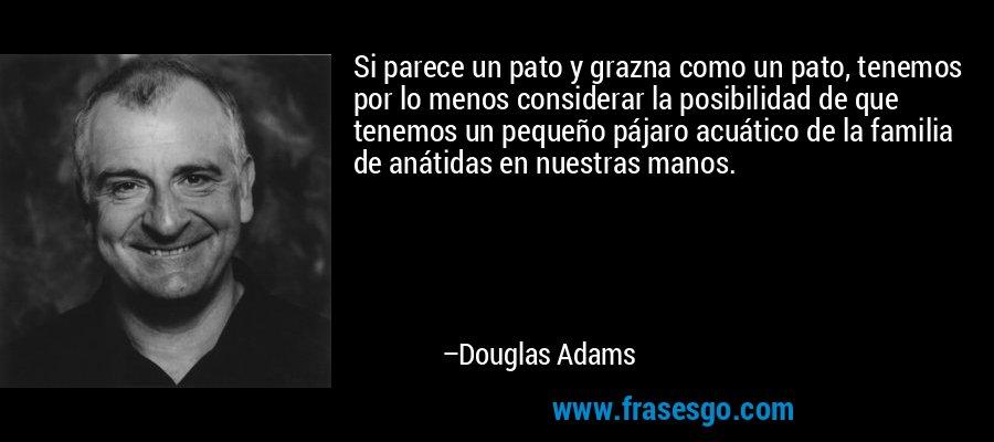 Si parece un pato y grazna como un pato, tenemos por lo menos considerar la posibilidad de que tenemos un pequeño pájaro acuático de la familia de anátidas en nuestras manos. – Douglas Adams