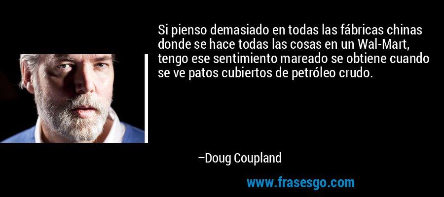 Si pienso demasiado en todas las fábricas chinas donde se hace todas las cosas en un Wal-Mart, tengo ese sentimiento mareado se obtiene cuando se ve patos cubiertos de petróleo crudo. – Doug Coupland