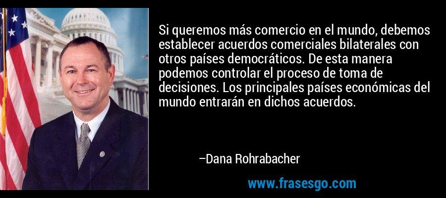Si queremos más comercio en el mundo, debemos establecer acuerdos comerciales bilaterales con otros países democráticos. De esta manera podemos controlar el proceso de toma de decisiones. Los principales países económicas del mundo entrarán en dichos acuerdos. – Dana Rohrabacher