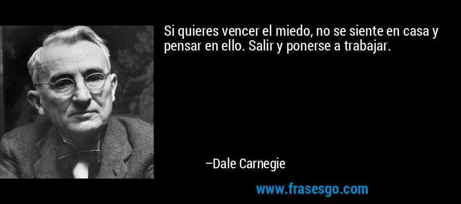 Si quieres vencer el miedo, no se siente en casa y pensar en ello. Salir y ponerse a trabajar. – Dale Carnegie