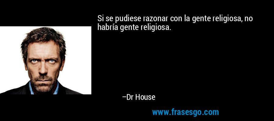 Si se pudiese razonar con la gente religiosa, no habría gente religiosa. – Dr House