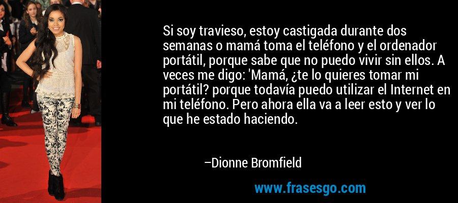 Si soy travieso, estoy castigada durante dos semanas o mamá toma el teléfono y el ordenador portátil, porque sabe que no puedo vivir sin ellos. A veces me digo: 'Mamá, ¿te lo quieres tomar mi portátil? porque todavía puedo utilizar el Internet en mi teléfono. Pero ahora ella va a leer esto y ver lo que he estado haciendo. – Dionne Bromfield