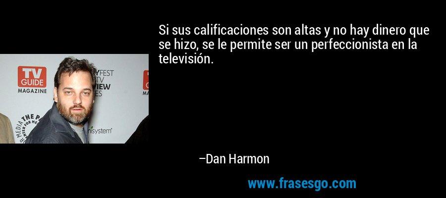 Si sus calificaciones son altas y no hay dinero que se hizo, se le permite ser un perfeccionista en la televisión. – Dan Harmon