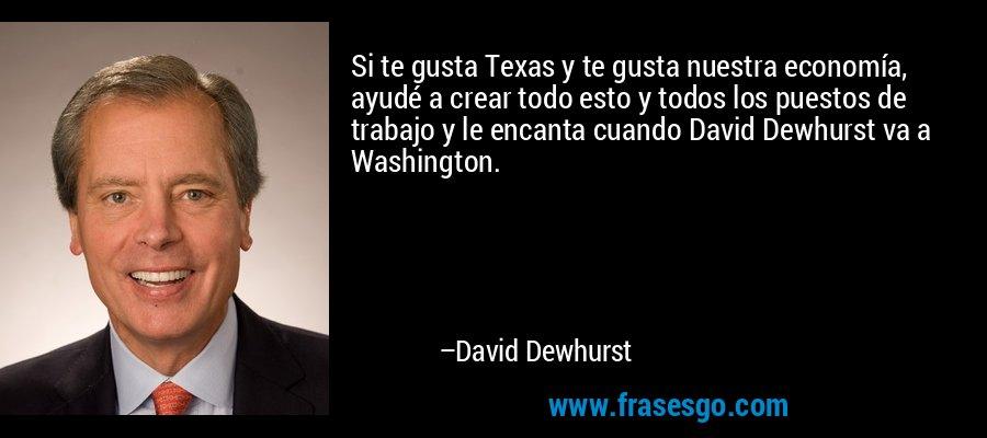 Si te gusta Texas y te gusta nuestra economía, ayudé a crear todo esto y todos los puestos de trabajo y le encanta cuando David Dewhurst va a Washington. – David Dewhurst