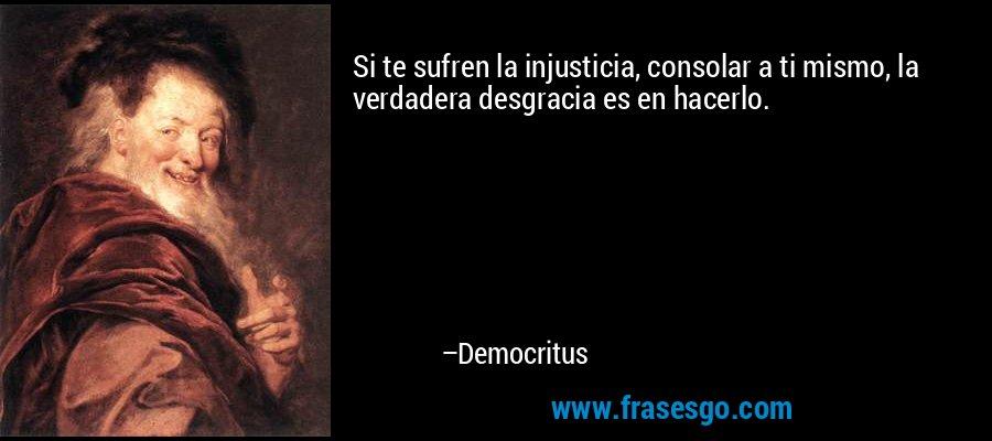 Si te sufren la injusticia, consolar a ti mismo, la verdadera desgracia es en hacerlo. – Democritus